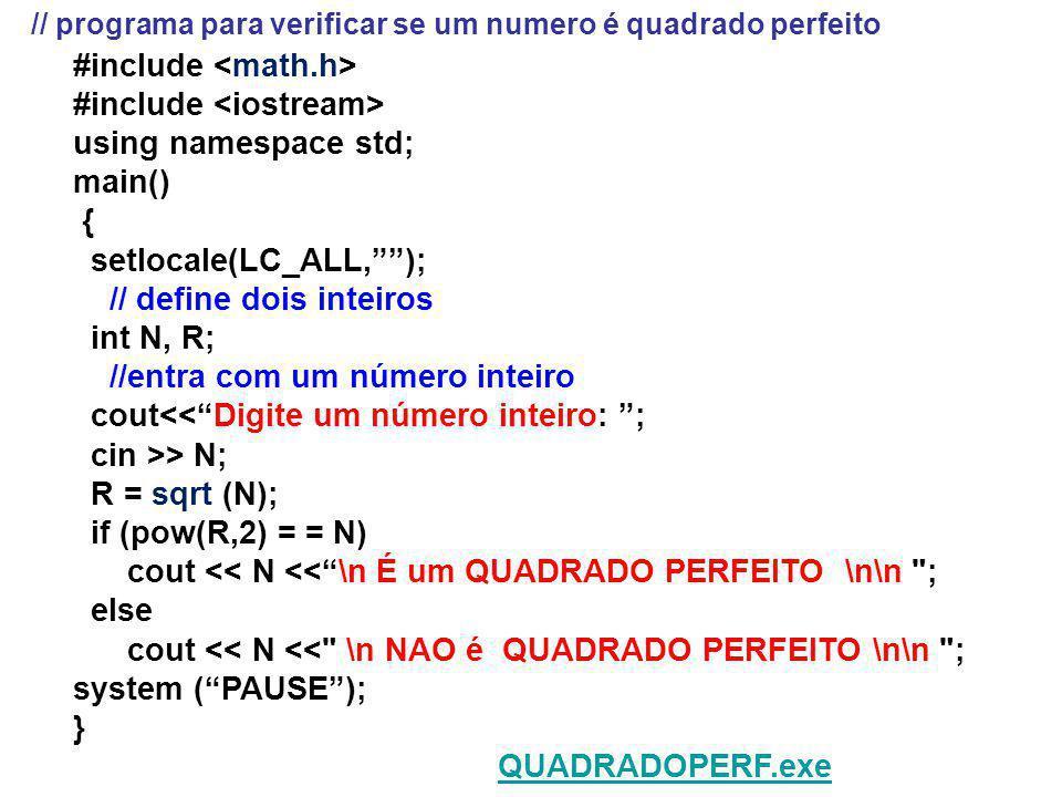 #include using namespace std; main() { setlocale(LC_ALL,); // define dois inteiros int N, R; //entra com um número inteiro cout<<Digite um número inteiro: ; cin >> N; R = sqrt (N); if (pow(R,2) = = N) cout << N <<\n É um QUADRADO PERFEITO \n\n ; else cout << N << \n NAO é QUADRADO PERFEITO \n\n ; system (PAUSE); } QUADRADOPERF.exe // programa para verificar se um numero é quadrado perfeito