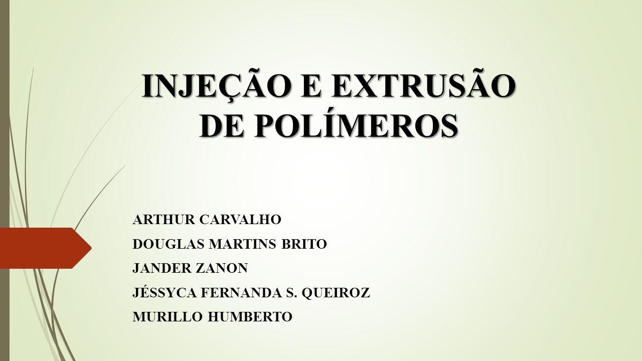 INJEÇÃO E EXTRUSÃO DE POLÍMEROS ARTHUR CARVALHO DOUGLAS MARTINS BRITO JANDER ZANON JÉSSYCA FERNANDA S. QUEIROZ MURILLO HUMBERTO