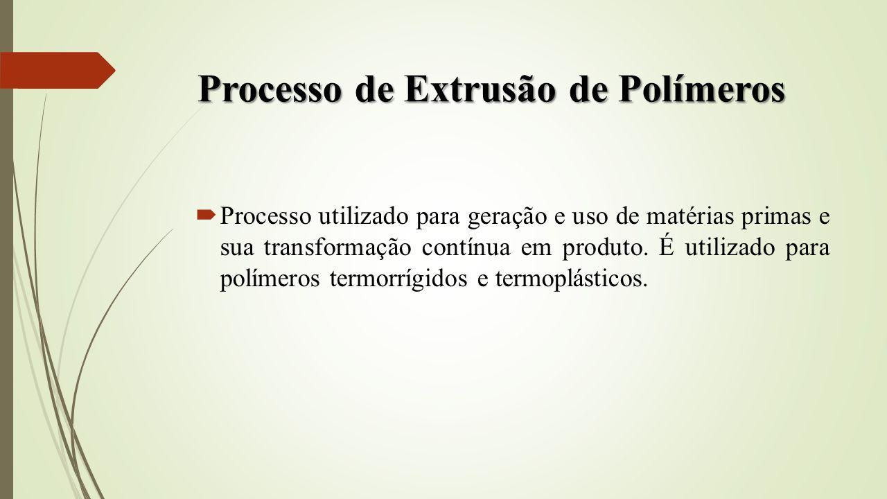 Processo de Extrusão de Polímeros Processo utilizado para geração e uso de matérias primas e sua transformação contínua em produto. É utilizado para p