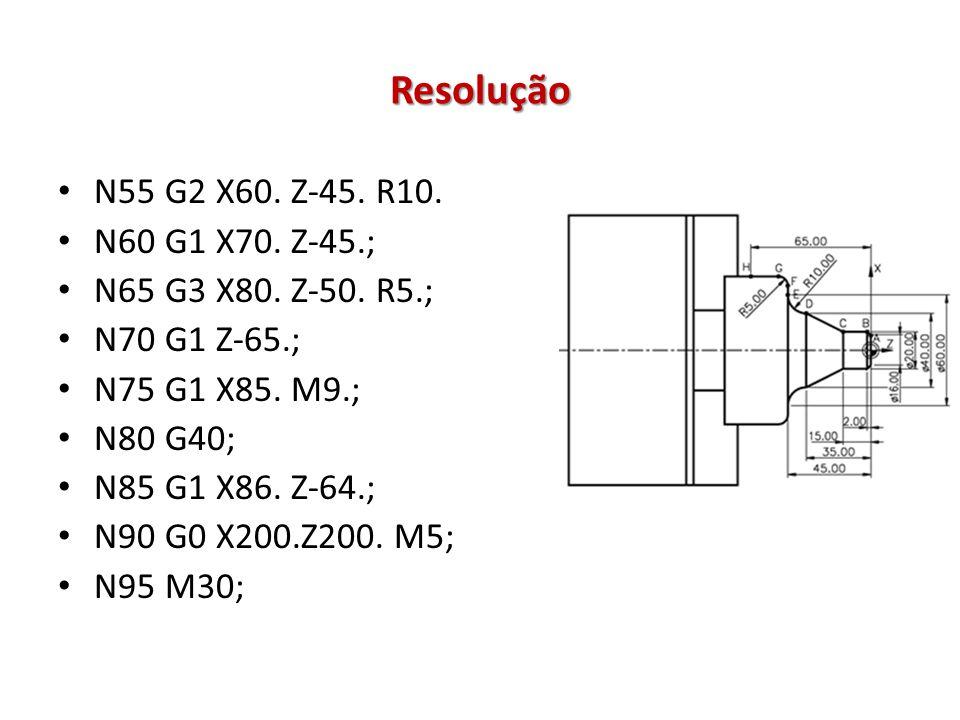 Resolução N55 G2 X60. Z-45. R10. N60 G1 X70. Z-45.; N65 G3 X80. Z-50. R5.; N70 G1 Z-65.; N75 G1 X85. M9.; N80 G40; N85 G1 X86. Z-64.; N90 G0 X200.Z200