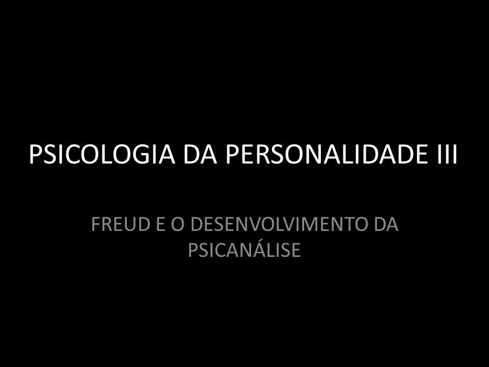 PSICOLOGIA DA PERSONALIDADE III FREUD E O DESENVOLVIMENTO DA PSICANÁLISE