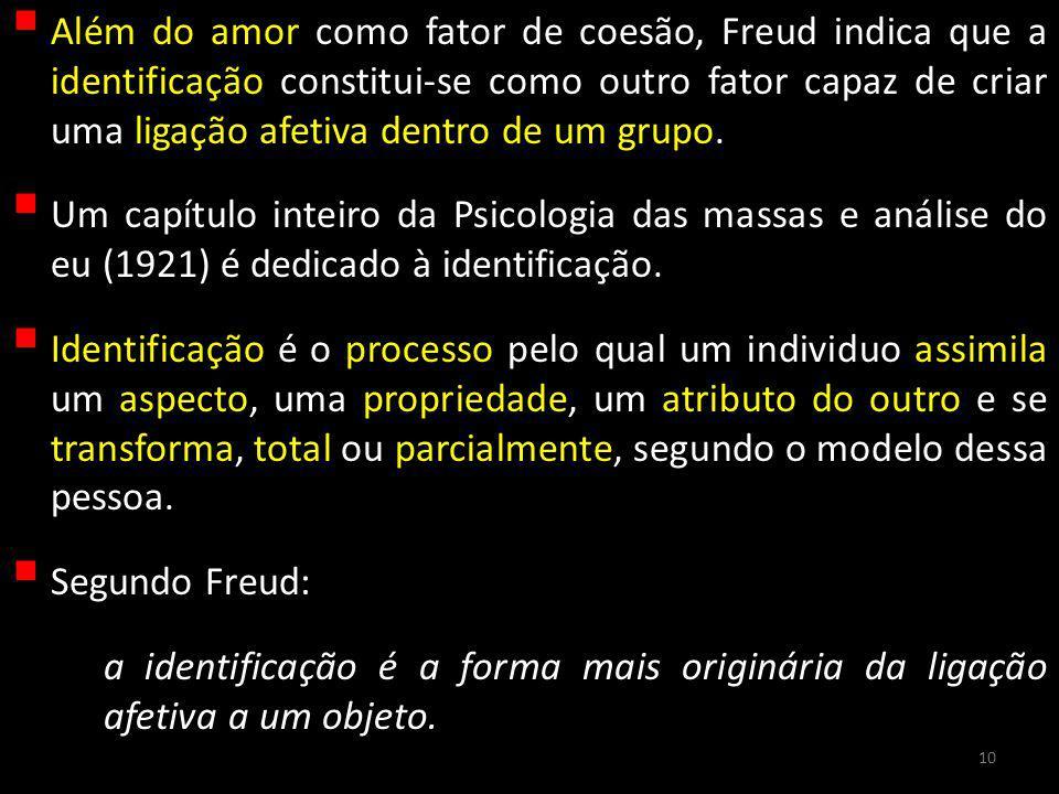 Além do amor como fator de coesão, Freud indica que a identificação constitui-se como outro fator capaz de criar uma ligação afetiva dentro de um grupo.