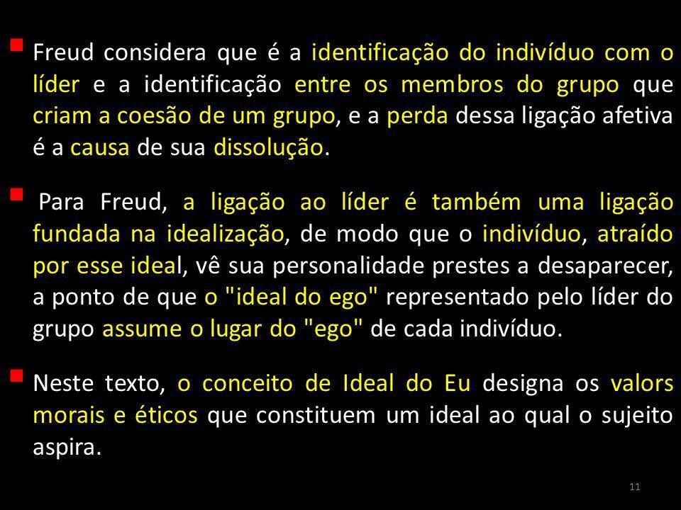 Freud considera que é a identificação do indivíduo com o líder e a identificação entre os membros do grupo que criam a coesão de um grupo, e a perda dessa ligação afetiva é a causa de sua dissolução.