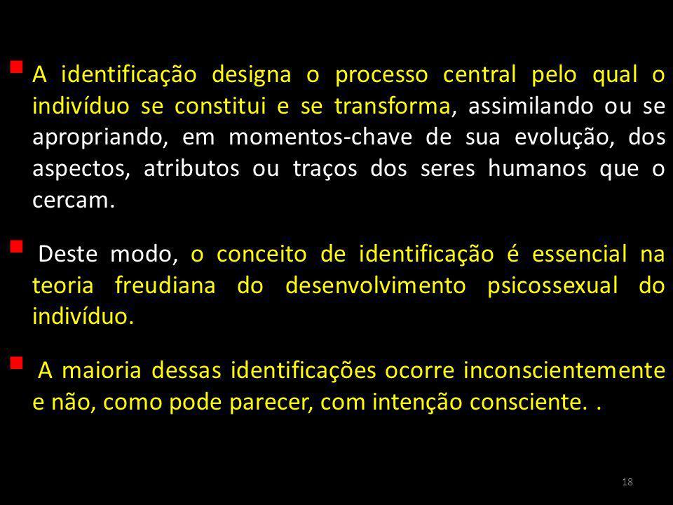 A identificação designa o processo central pelo qual o indivíduo se constitui e se transforma, assimilando ou se apropriando, em momentos-chave de sua evolução, dos aspectos, atributos ou traços dos seres humanos que o cercam.