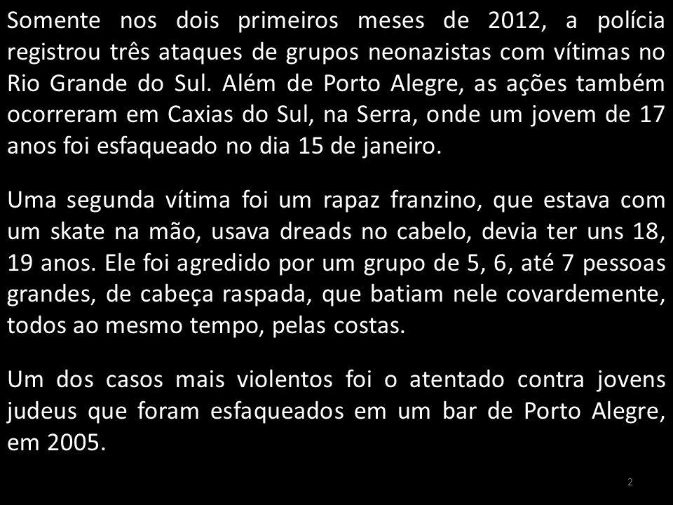 Somente nos dois primeiros meses de 2012, a polícia registrou três ataques de grupos neonazistas com vítimas no Rio Grande do Sul.