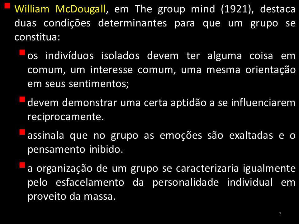 William McDougall, em The group mind (1921), destaca duas condições determinantes para que um grupo se constitua: os indivíduos isolados devem ter alguma coisa em comum, um interesse comum, uma mesma orientação em seus sentimentos; devem demonstrar uma certa aptidão a se influenciarem reciprocamente.