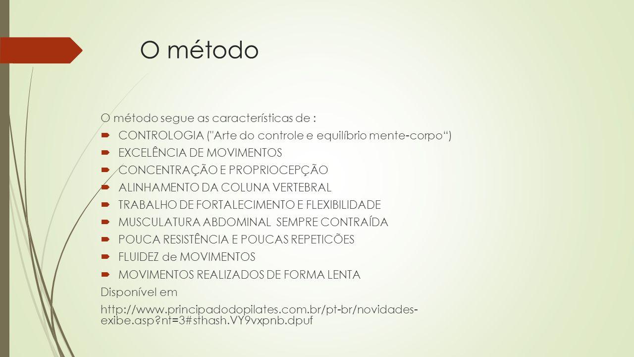 O método O método segue as características de : CONTROLOGIA ( Arte do controle e equilíbrio mente-corpo) EXCELÊNCIA DE MOVIMENTOS CONCENTRAÇÃO E PROPRIOCEPÇÃO ALINHAMENTO DA COLUNA VERTEBRAL TRABALHO DE FORTALECIMENTO E FLEXIBILIDADE MUSCULATURA ABDOMINAL SEMPRE CONTRAÍDA POUCA RESISTÊNCIA E POUCAS REPETICÕES FLUIDEZ de MOVIMENTOS MOVIMENTOS REALIZADOS DE FORMA LENTA Disponível em http://www.principadodopilates.com.br/pt-br/novidades- exibe.asp?nt=3#sthash.VY9vxpnb.dpuf