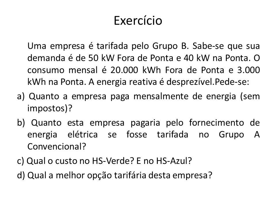 Exercício Uma empresa é tarifada pelo Grupo B. Sabe-se que sua demanda é de 50 kW Fora de Ponta e 40 kW na Ponta. O consumo mensal é 20.000 kWh Fora d
