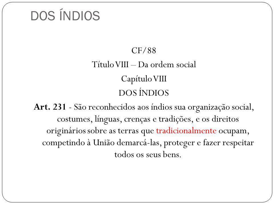 DOS ÍNDIOS CF/88 Título VIII – Da ordem social Capítulo VIII DOS ÍNDIOS Art. 231 - São reconhecidos aos índios sua organização social, costumes, língu