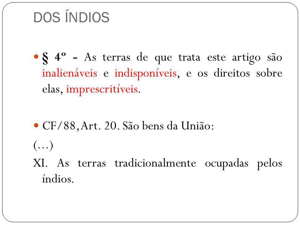 DOS ÍNDIOS § 4º - As terras de que trata este artigo são inalienáveis e indisponíveis, e os direitos sobre elas, imprescritíveis. CF/88, Art. 20. São