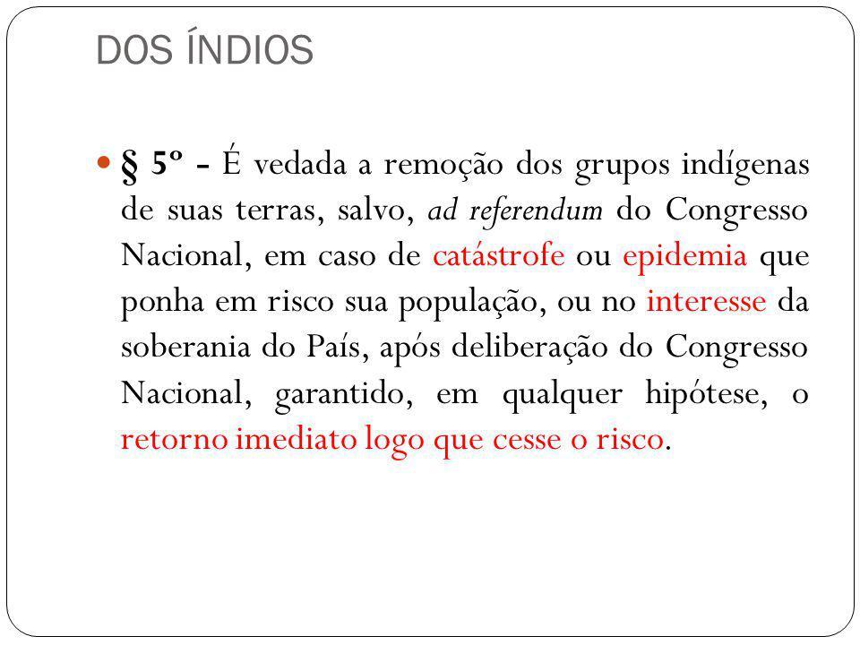 DOS ÍNDIOS § 5º - É vedada a remoção dos grupos indígenas de suas terras, salvo, ad referendum do Congresso Nacional, em caso de catástrofe ou epidemi