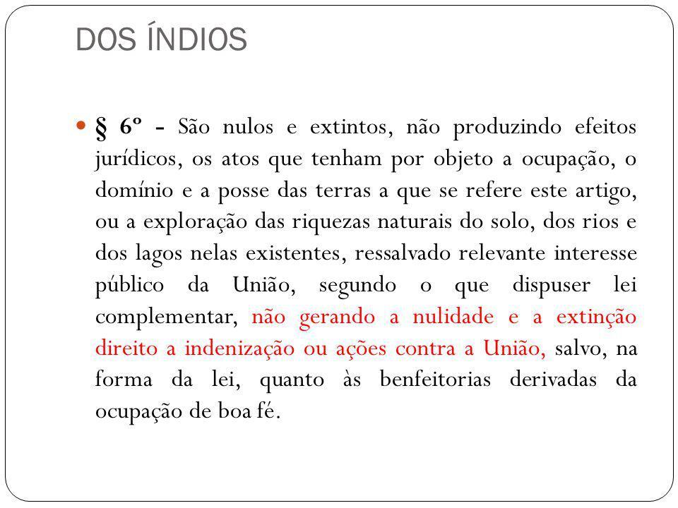 DOS ÍNDIOS § 6º - São nulos e extintos, não produzindo efeitos jurídicos, os atos que tenham por objeto a ocupação, o domínio e a posse das terras a q