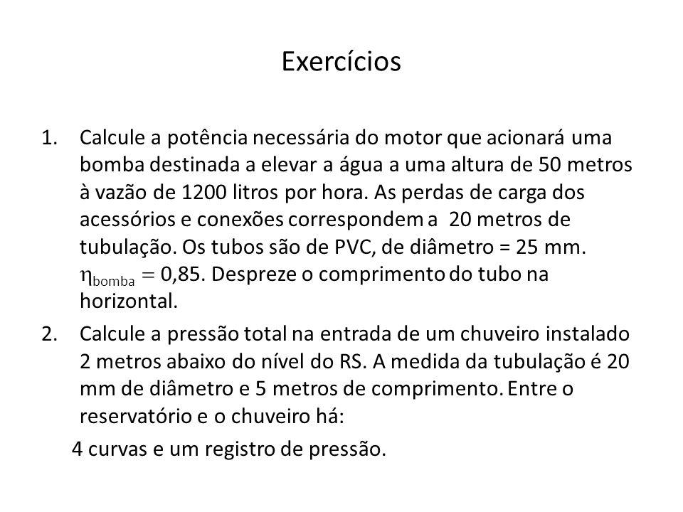 Exercícios 1.Calcule a potência necessária do motor que acionará uma bomba destinada a elevar a água a uma altura de 50 metros à vazão de 1200 litros por hora.