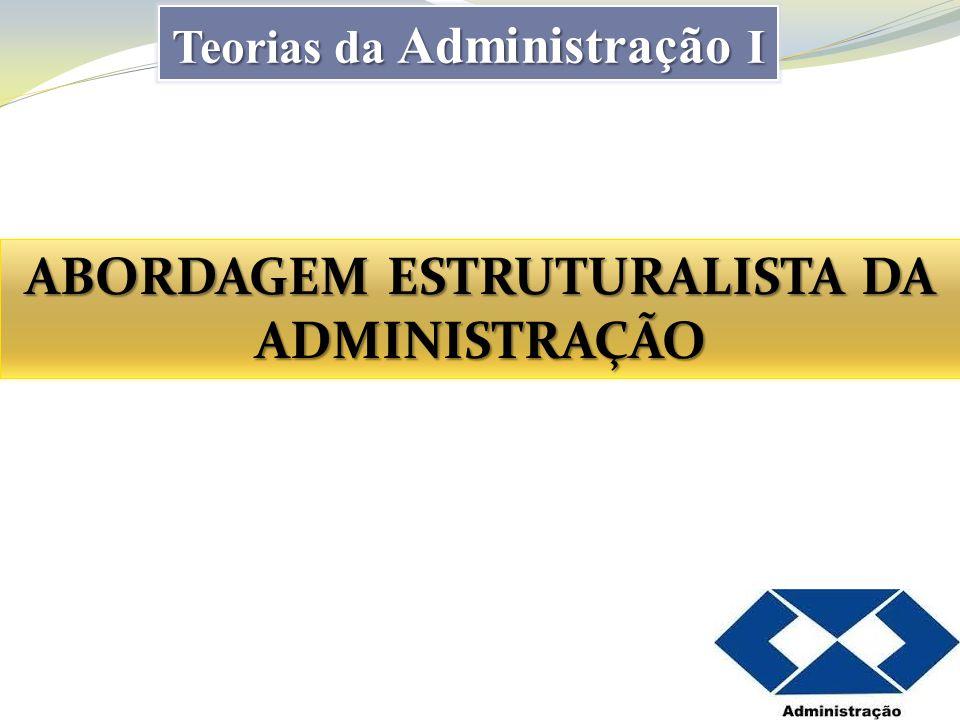 Abordagem Estruturalista A Abordagem Estruturalista se divide em: Teoria da Burocracia com ênfase na estrutura e Teoria Estruturalista com ênfase na Estrutura, nas Pessoas e no Ambiente.