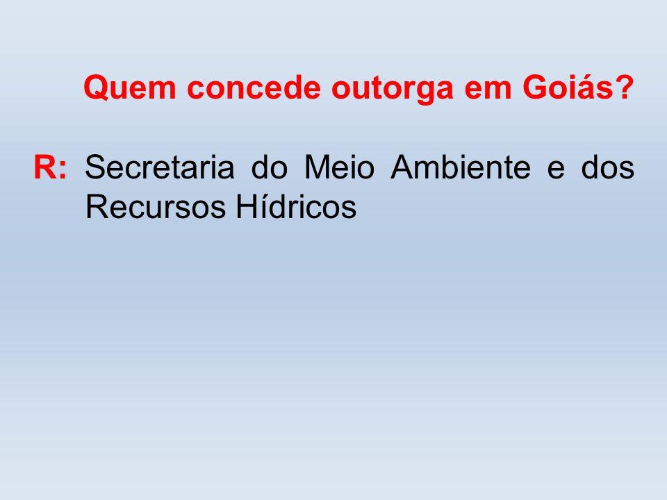 Quem concede outorga em Goiás? R: Secretaria do Meio Ambiente e dos Recursos Hídricos