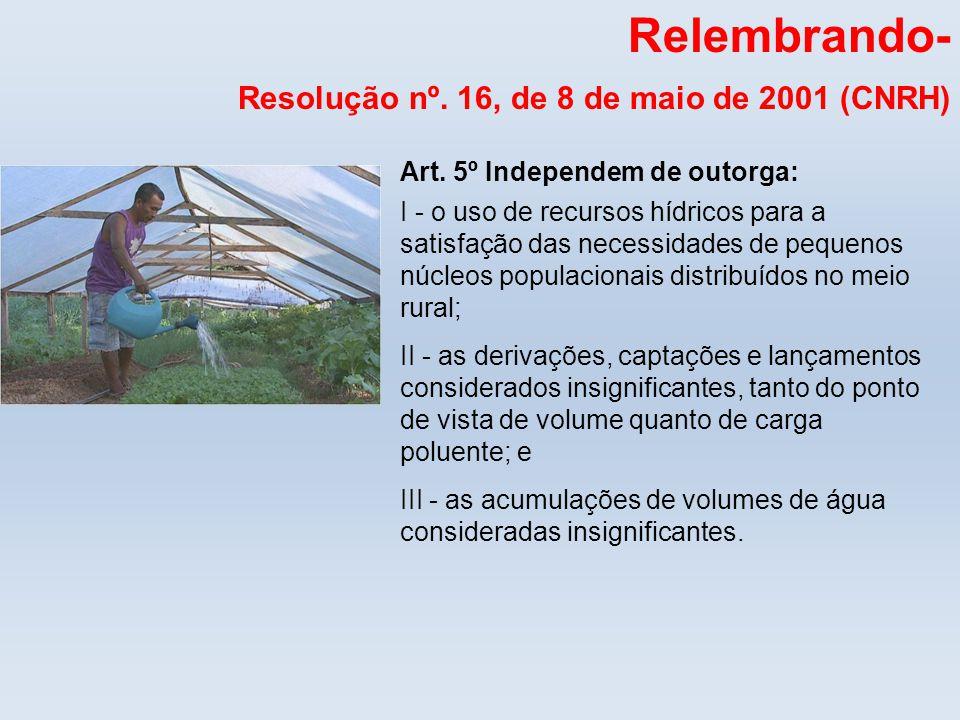 Relembrando- Resolução nº. 16, de 8 de maio de 2001 (CNRH) Art. 5º Independem de outorga: I - o uso de recursos hídricos para a satisfação das necessi
