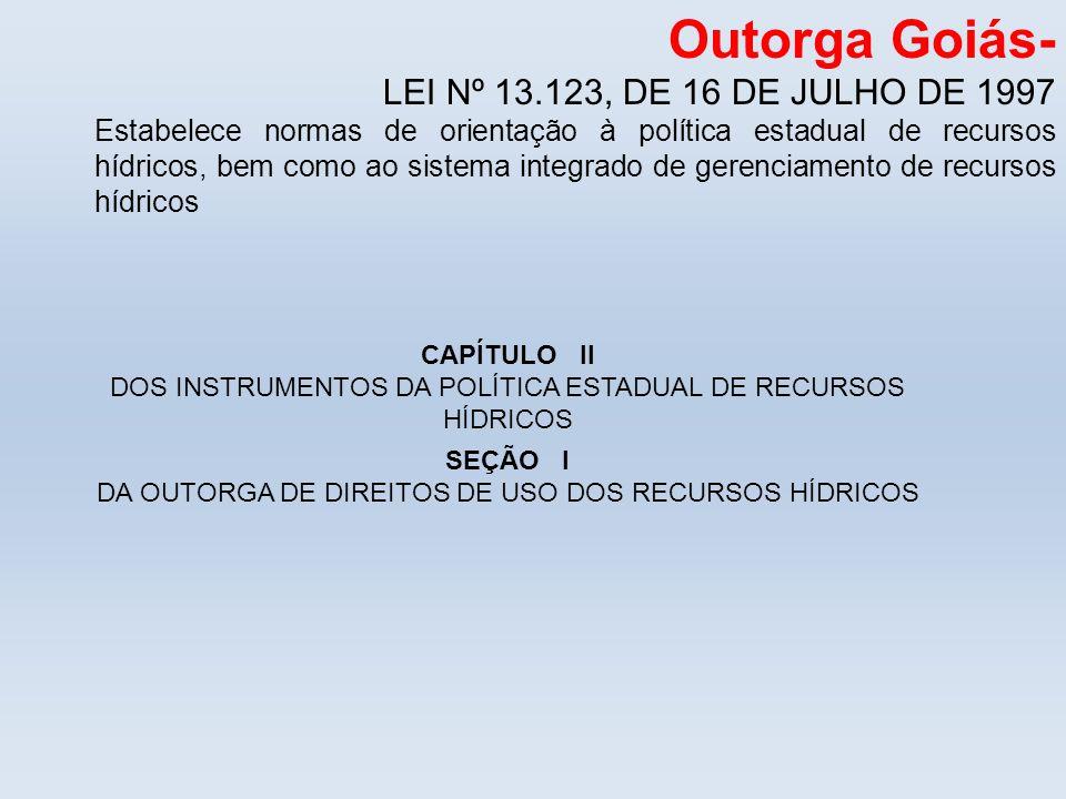 Outorga Goiás- LEI Nº 13.123, DE 16 DE JULHO DE 1997 Estabelece normas de orientação à política estadual de recursos hídricos, bem como ao sistema int