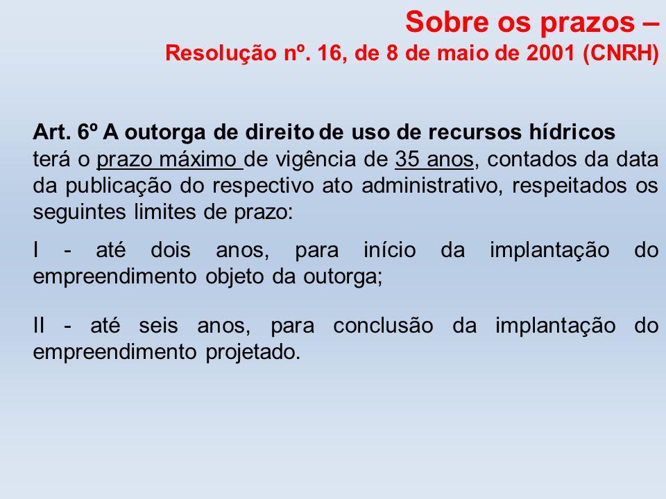 Sobre os prazos – Resolução nº. 16, de 8 de maio de 2001 (CNRH) Art. 6º A outorga de direito de uso de recursos hídricos terá o prazo máximo de vigênc