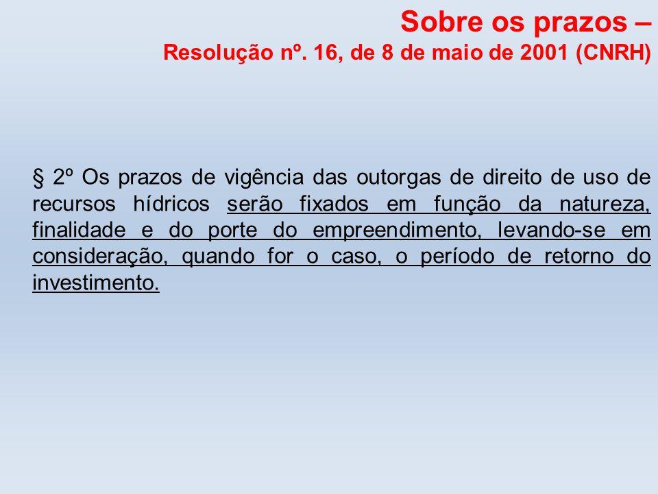 Sobre os prazos – Resolução nº. 16, de 8 de maio de 2001 (CNRH) § 2º Os prazos de vigência das outorgas de direito de uso de recursos hídricos serão f