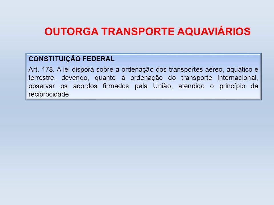 OUTORGA TRANSPORTE AQUAVIÁRIOS CONSTITUIÇÃO FEDERAL Art. 178. A lei disporá sobre a ordenação dos transportes aéreo, aquático e terrestre, devendo, qu