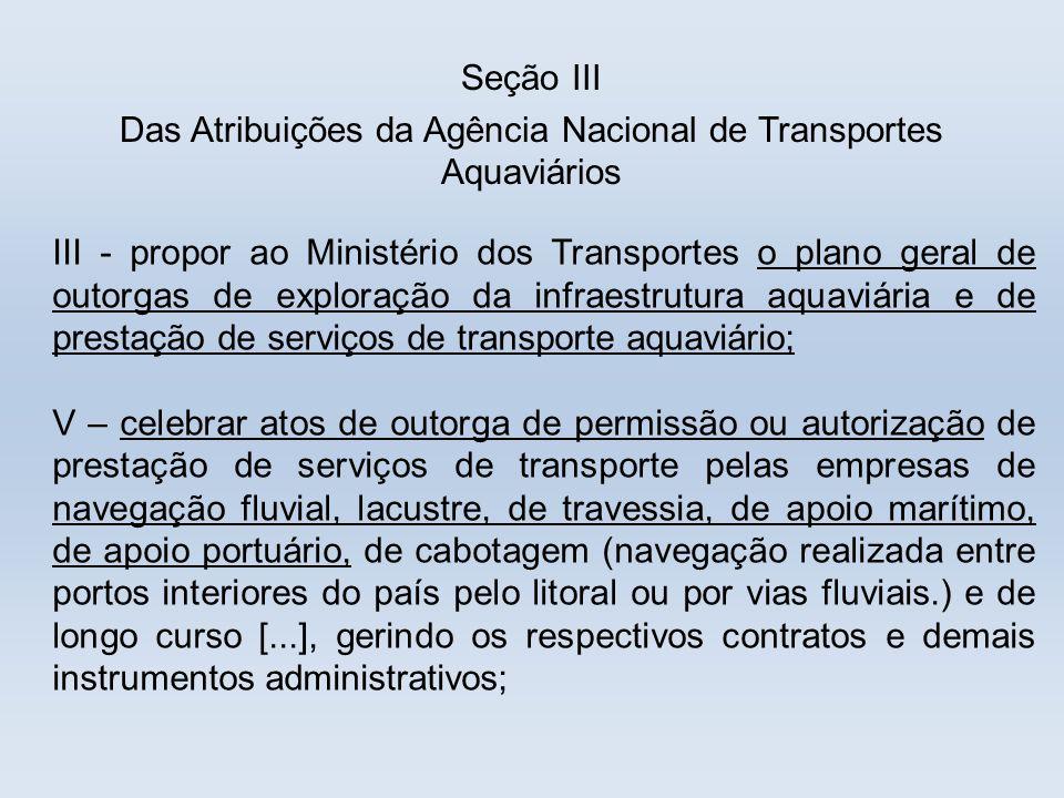 Seção III Das Atribuições da Agência Nacional de Transportes Aquaviários III - propor ao Ministério dos Transportes o plano geral de outorgas de explo