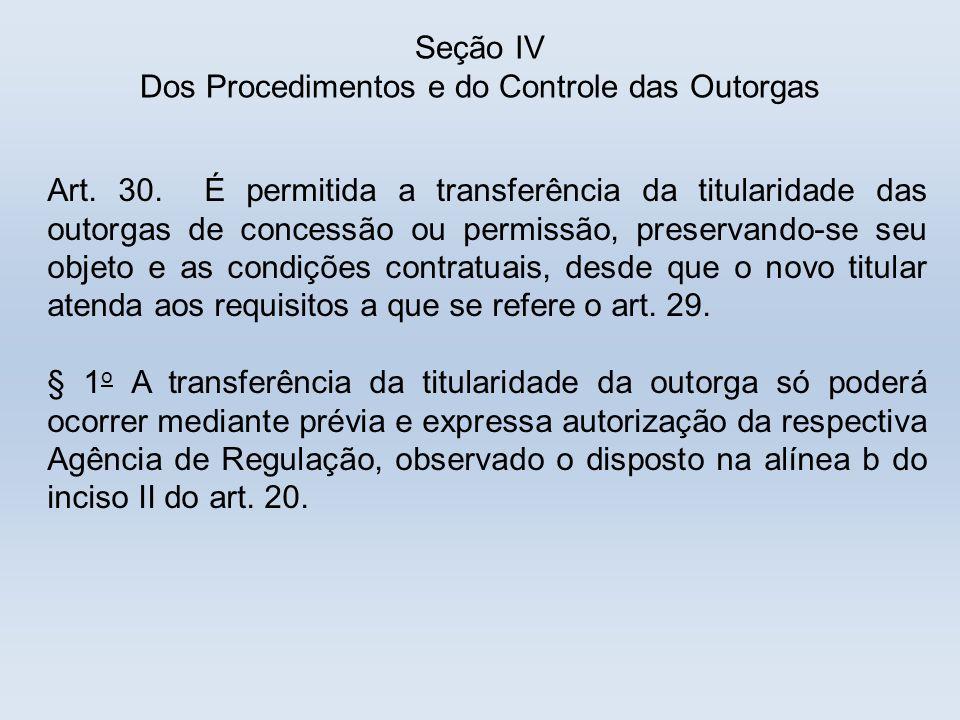 Seção IV Dos Procedimentos e do Controle das Outorgas Art. 30. É permitida a transferência da titularidade das outorgas de concessão ou permissão, pre