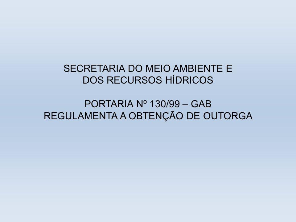 SECRETARIA DO MEIO AMBIENTE E DOS RECURSOS HÍDRICOS PORTARIA Nº 130/99 – GAB REGULAMENTA A OBTENÇÃO DE OUTORGA