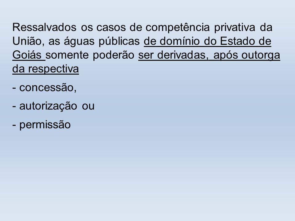 Ressalvados os casos de competência privativa da União, as águas públicas de domínio do Estado de Goiás somente poderão ser derivadas, após outorga da