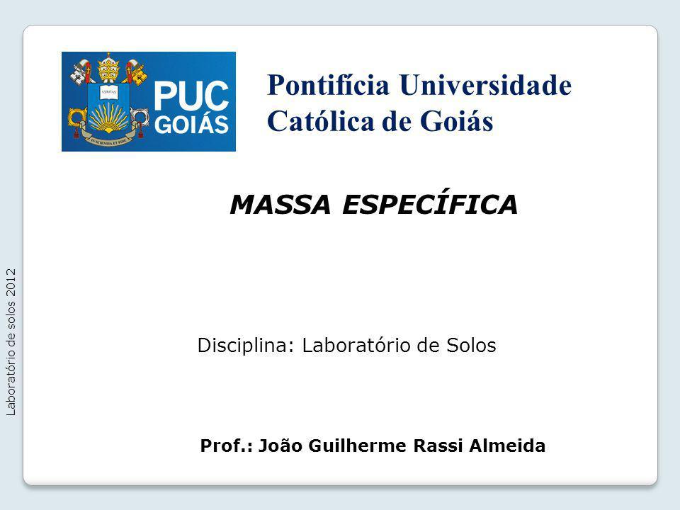 MASSA ESPECÍFICA Laboratório de solos 2012 Prof.: João Guilherme Rassi Almeida Disciplina: Laboratório de Solos Pontifícia Universidade Católica de Go
