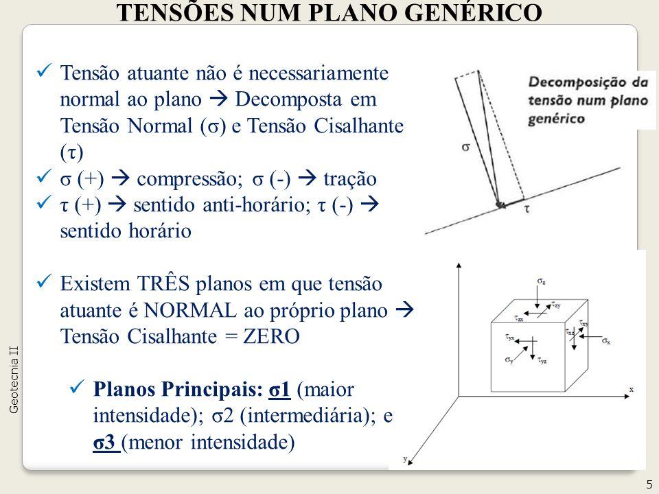 Tensão atuante não é necessariamente normal ao plano Decomposta em Tensão Normal (σ) e Tensão Cisalhante (τ) σ (+) compressão; σ (-) tração τ (+) sentido anti-horário; τ (-) sentido horário Existem TRÊS planos em que tensão atuante é NORMAL ao próprio plano Tensão Cisalhante = ZERO Planos Principais: σ1 (maior intensidade); σ2 (intermediária); e σ3 (menor intensidade) TENSÕES NUM PLANO GENÉRICO 5 Geotecnia II