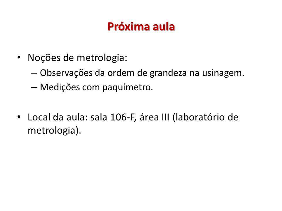 Próxima aula Noções de metrologia: – Observações da ordem de grandeza na usinagem. – Medições com paquímetro. Local da aula: sala 106-F, área III (lab