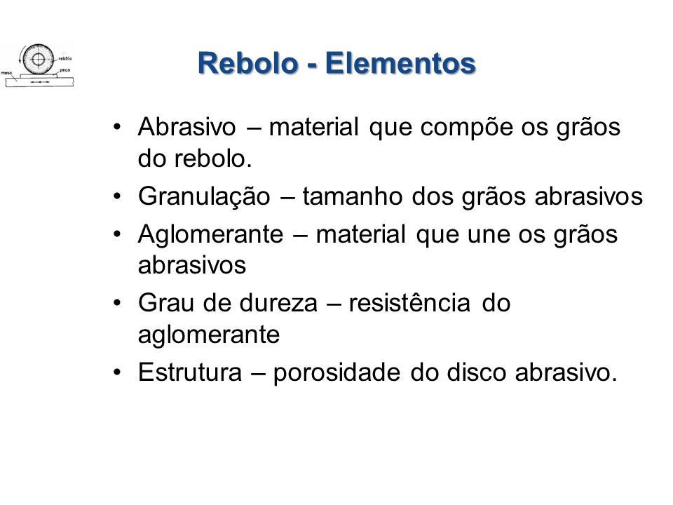 Rebolo - Elementos Abrasivo – material que compõe os grãos do rebolo. Granulação – tamanho dos grãos abrasivos Aglomerante – material que une os grãos