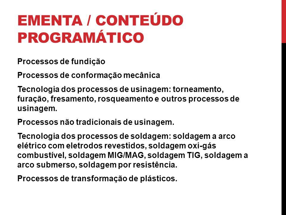 EMENTA / CONTEÚDO PROGRAMÁTICO Processos de fundição Processos de conformação mecânica Tecnologia dos processos de usinagem: torneamento, furação, fre