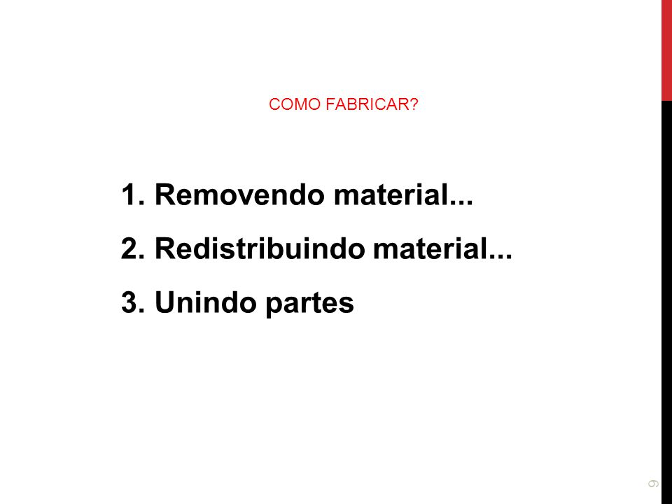 9 1.Removendo material... 2.Redistribuindo material... 3.Unindo partes COMO FABRICAR?
