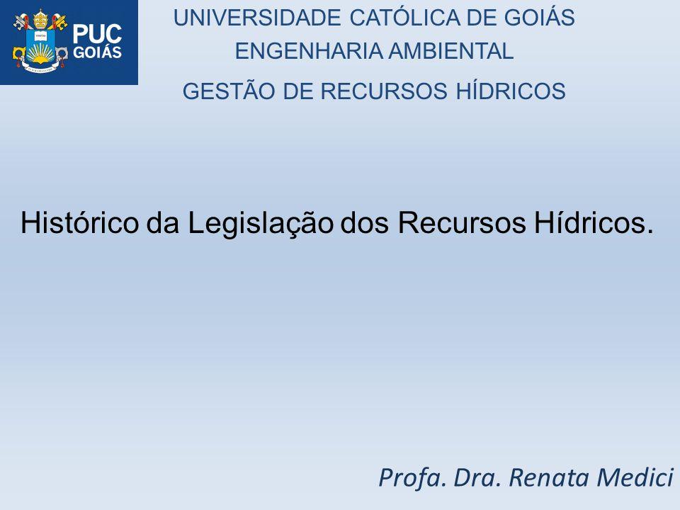 Profa. Dra. Renata Medici Histórico da Legislação dos Recursos Hídricos. UNIVERSIDADE CATÓLICA DE GOIÁS ENGENHARIA AMBIENTAL GESTÃO DE RECURSOS HÍDRIC