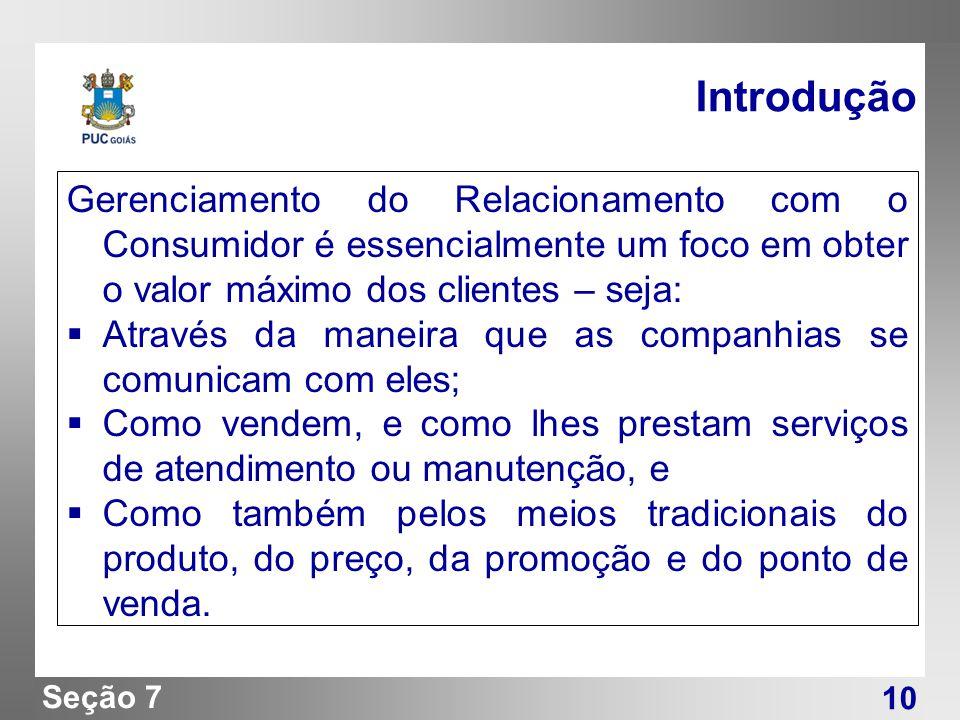 Seção 7 Introdução Gerenciamento do Relacionamento com o Consumidor é essencialmente um foco em obter o valor máximo dos clientes – seja: Através da m