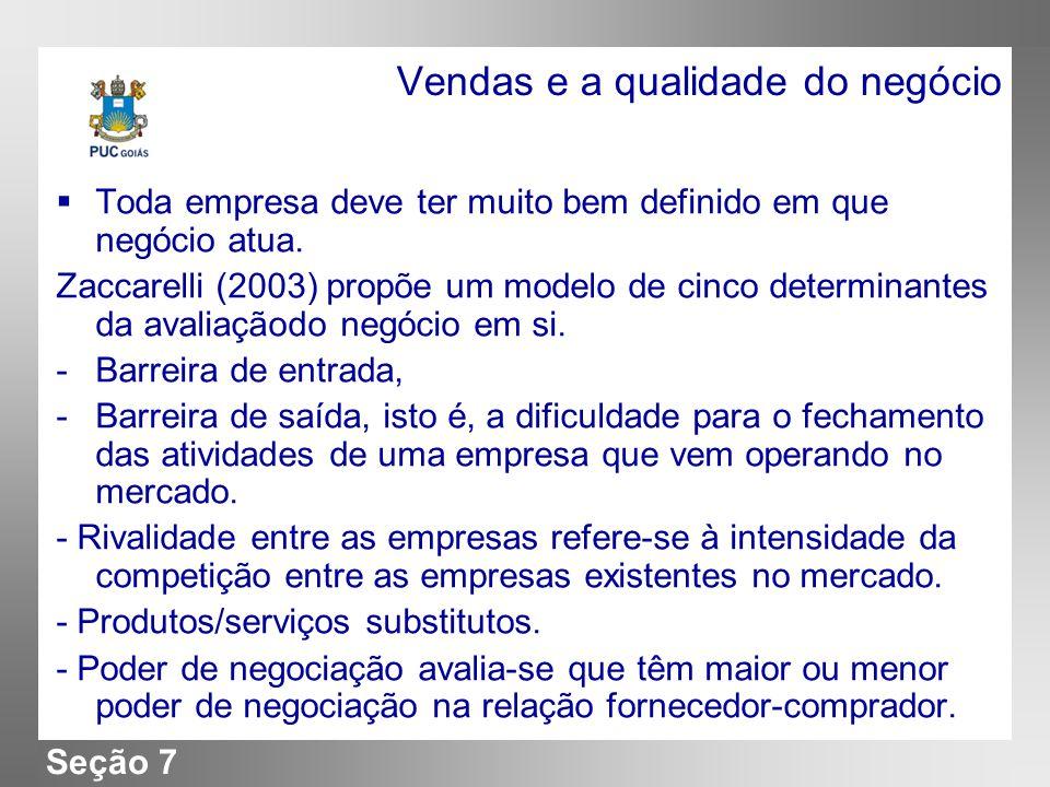 Seção 7 Vendas e a qualidade do negócio Toda empresa deve ter muito bem definido em que negócio atua. Zaccarelli (2003) propõe um modelo de cinco dete