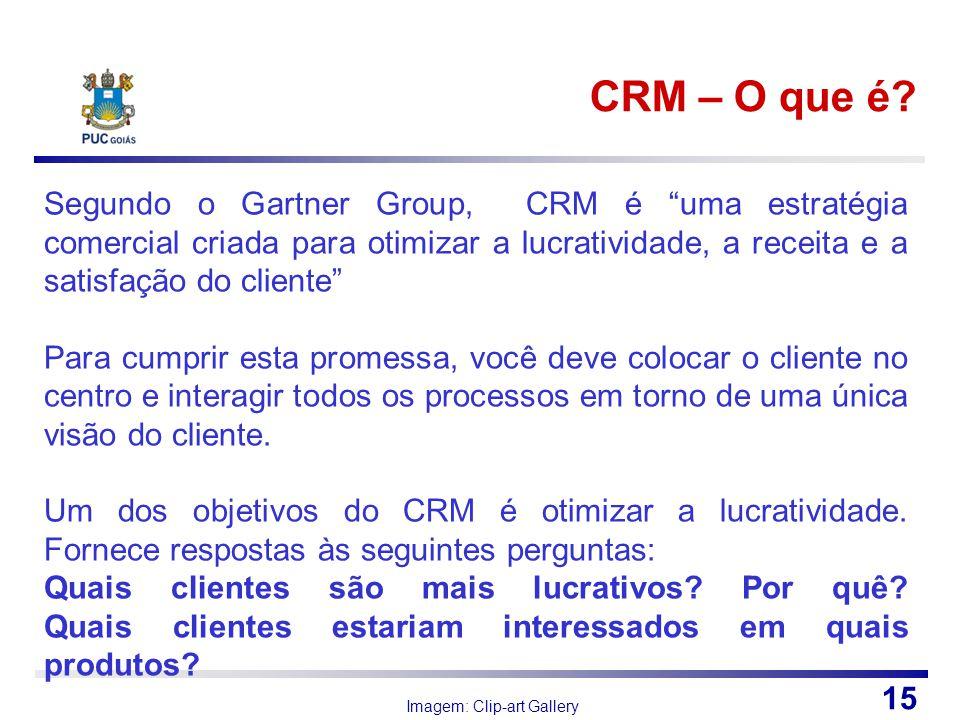 CRM – O que é? Imagem: Clip-art Gallery 15 Segundo o Gartner Group, CRM é uma estratégia comercial criada para otimizar a lucratividade, a receita e a