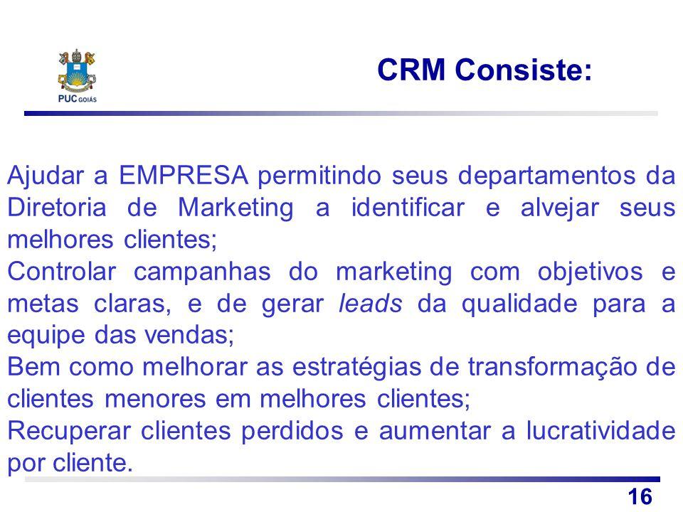 CRM Consiste: 16 Ajudar a EMPRESA permitindo seus departamentos da Diretoria de Marketing a identificar e alvejar seus melhores clientes; Controlar ca