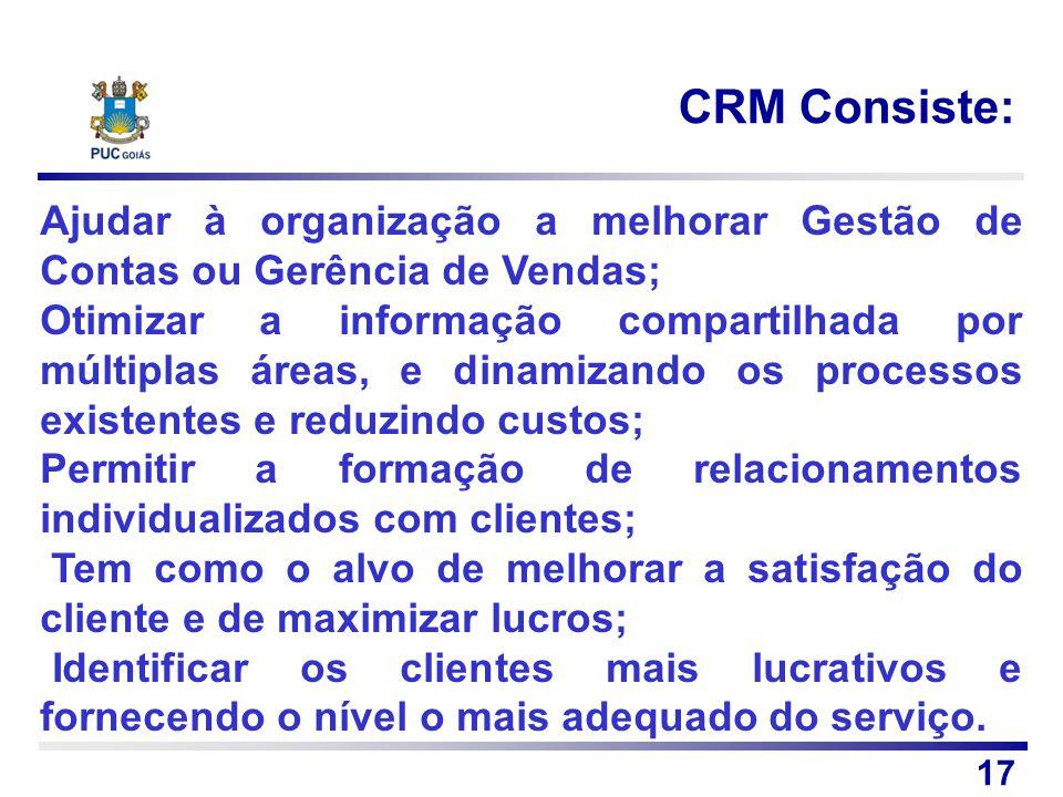 CRM Consiste: 17 Ajudar à organização a melhorar Gestão de Contas ou Gerência de Vendas; Otimizar a informação compartilhada por múltiplas áreas, e di
