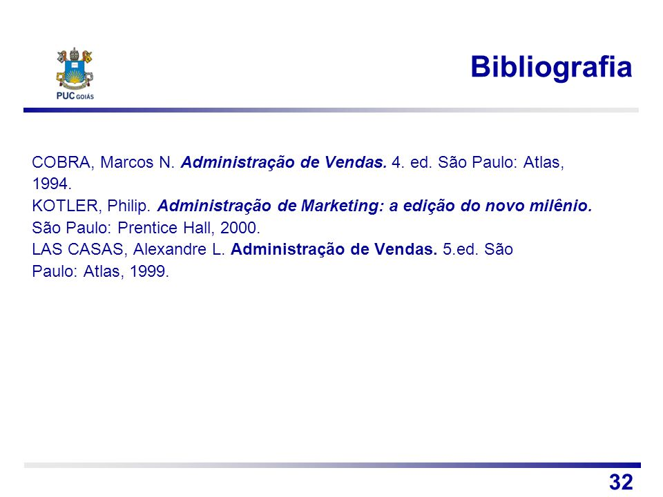 Bibliografia COBRA, Marcos N. Administração de Vendas. 4. ed. São Paulo: Atlas, 1994. KOTLER, Philip. Administração de Marketing: a edição do novo mil