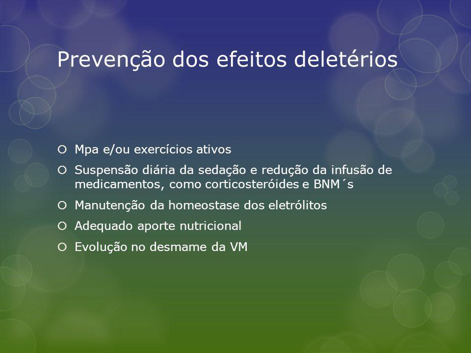Prevenção dos efeitos deletérios Mpa e/ou exercícios ativos Suspensão diária da sedação e redução da infusão de medicamentos, como corticosteróides e BNM´s Manutenção da homeostase dos eletrólitos Adequado aporte nutricional Evolução no desmame da VM