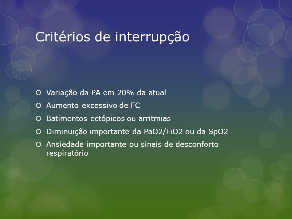 Critérios de interrupção Variação da PA em 20% da atual Aumento excessivo de FC Batimentos ectópicos ou arritmias Diminuição importante da PaO2/FiO2 ou da SpO2 Ansiedade importante ou sinais de desconforto respiratório