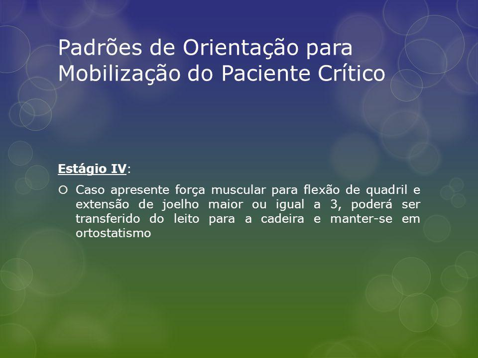 Padrões de Orientação para Mobilização do Paciente Crítico Estágio IV: Caso apresente força muscular para flexão de quadril e extensão de joelho maior ou igual a 3, poderá ser transferido do leito para a cadeira e manter-se em ortostatismo