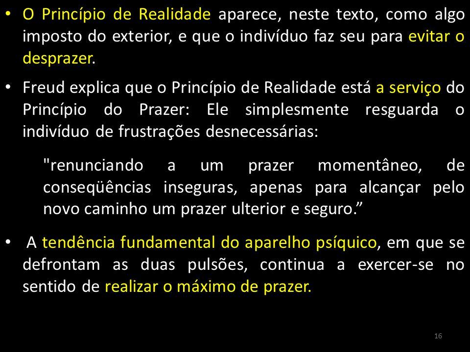 O Princípio de Realidade aparece, neste texto, como algo imposto do exterior, e que o indivíduo faz seu para evitar o desprazer. Freud explica que o P