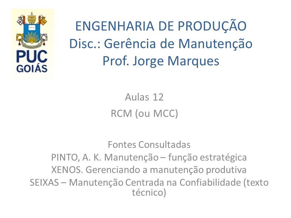 ENGENHARIA DE PRODUÇÃO Disc.: Gerência de Manutenção Prof. Jorge Marques Aulas 12 RCM (ou MCC) Fontes Consultadas PINTO, A. K. Manutenção – função est
