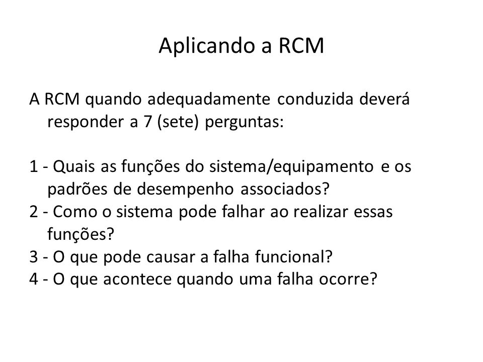 Aplicando a RCM A RCM quando adequadamente conduzida deverá responder a 7 (sete) perguntas: 1 - Quais as funções do sistema/equipamento e os padrões de desempenho associados.