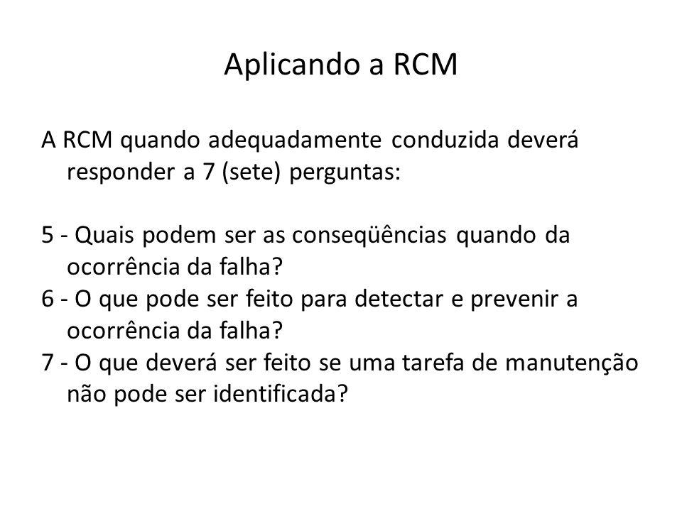 Aplicando a RCM A RCM quando adequadamente conduzida deverá responder a 7 (sete) perguntas: 5 - Quais podem ser as conseqüências quando da ocorrência da falha.