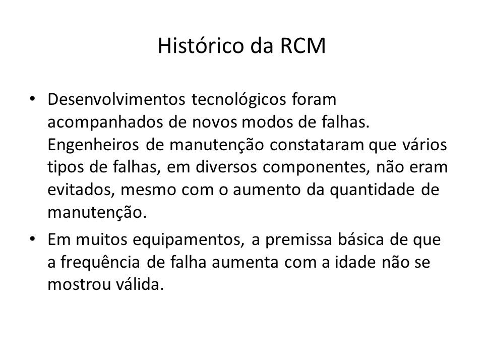 Histórico da RCM Desenvolvimentos tecnológicos foram acompanhados de novos modos de falhas. Engenheiros de manutenção constataram que vários tipos de