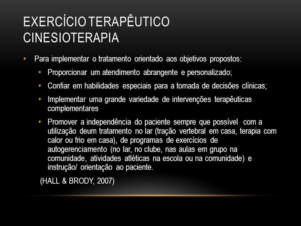 EXERCÍCIO TERAPÊUTICO CINESIOTERAPIA Intervenção suficiente para atingir os objetivos funcionais; Independência do paciente; Melhorar ou preservar o estado de saúde ou prevenir complicações; Treinamento e educação da família, dos amigos e/ou de outros indivíduos importantes; (HALL & BRODY, 2007)